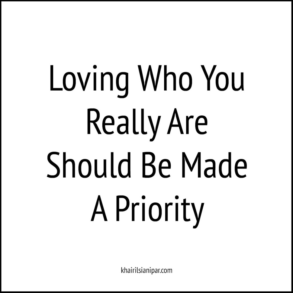 Loving Who You Really Are Should Be Made A Priority - Success Daily Reminder (khairilsianipar.com).jpg