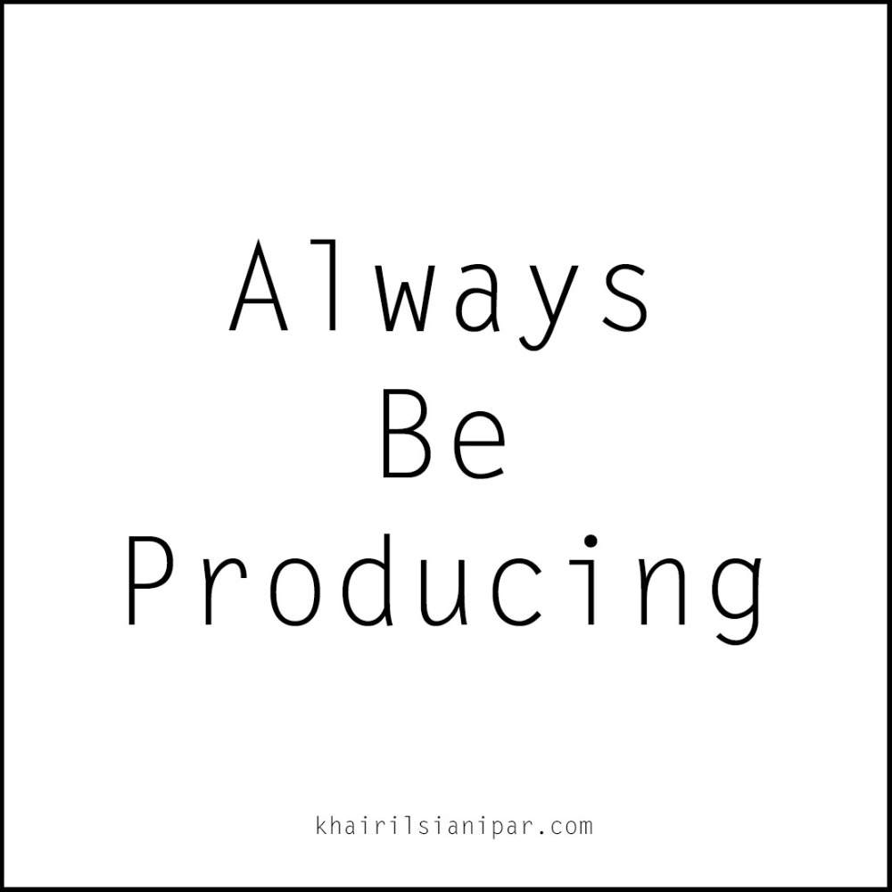 Always Be Producing - Success Daily Reminder (khairilsianipar.com).jpg